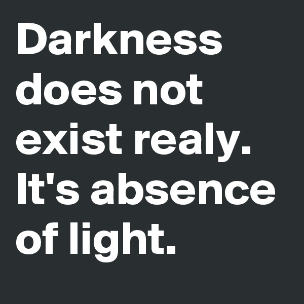 Darkness does not exist realy. It's absence of light.
