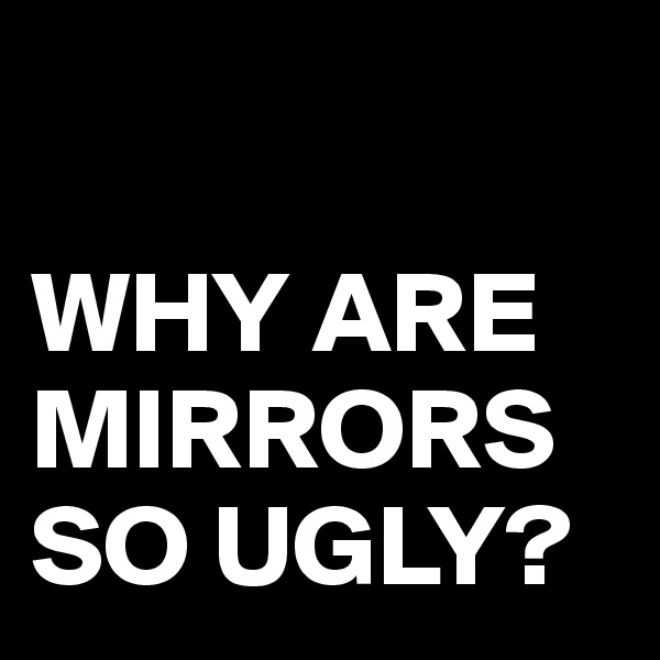 WHY ARE MIRRORS SO UGLY?