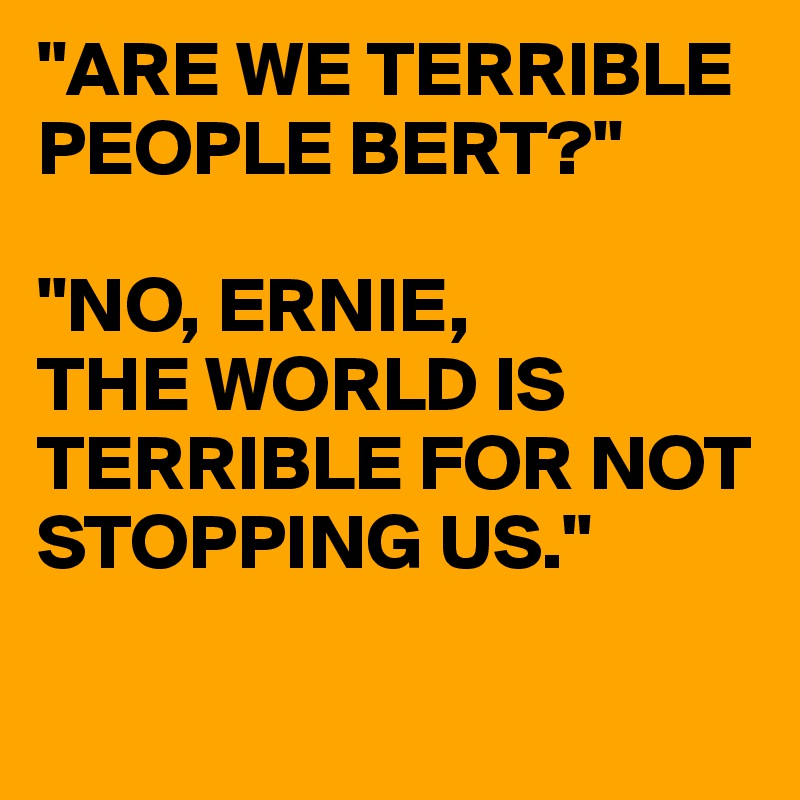 """ARE WE TERRIBLE PEOPLE BERT?""  ""NO, ERNIE, THE WORLD IS TERRIBLE FOR NOT STOPPING US."""