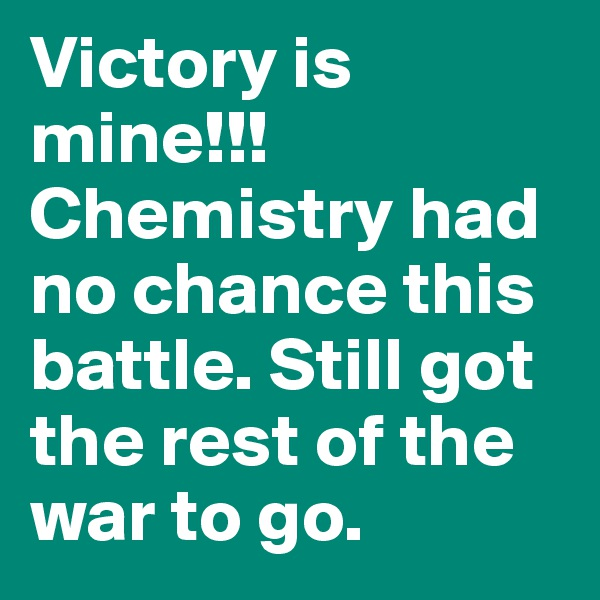 Victory is mine!!! Chemistry had no chance this battle. Still got the rest of the war to go.
