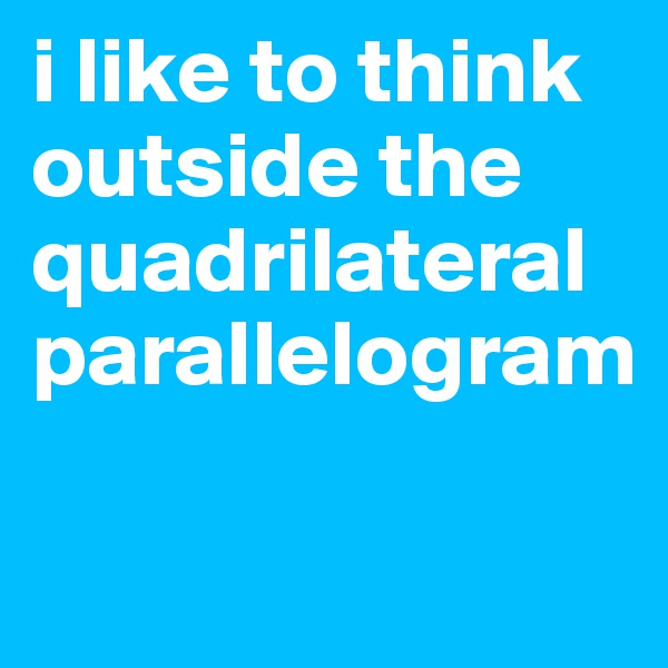i like to think outside the quadrilateral parallelogram