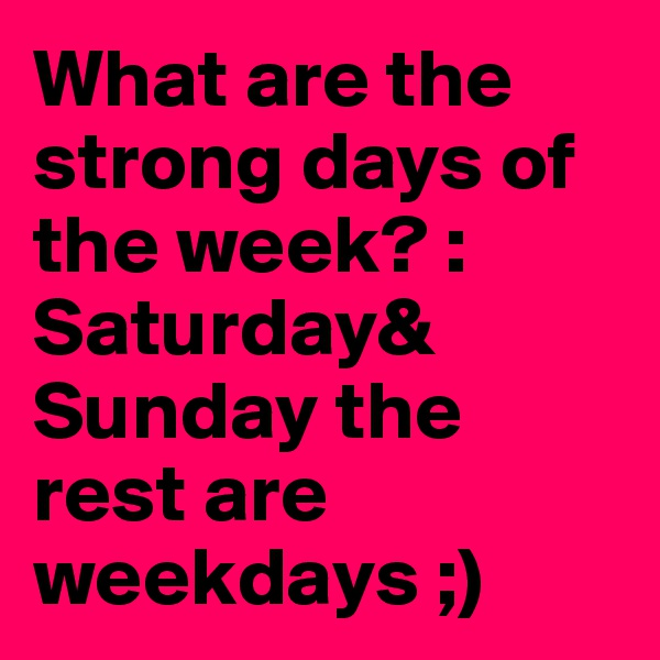 What are the strong days of the week? : Saturday& Sunday the rest are weekdays ;)
