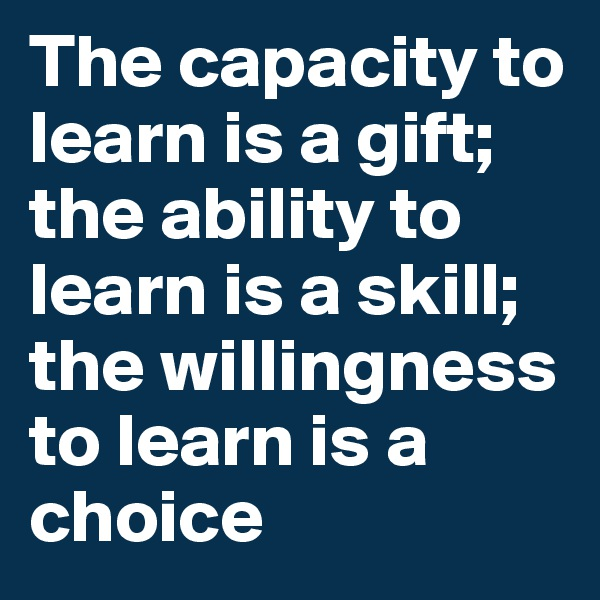 The capacity to learn is a gift; the ability to learn is a skill; the willingness to learn is a choice