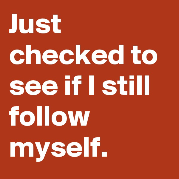 Just checked to see if I still follow myself.