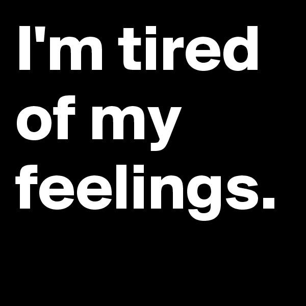 I'm tired of my feelings.