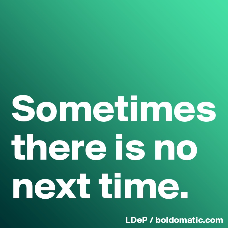Sometimes there is no next time.