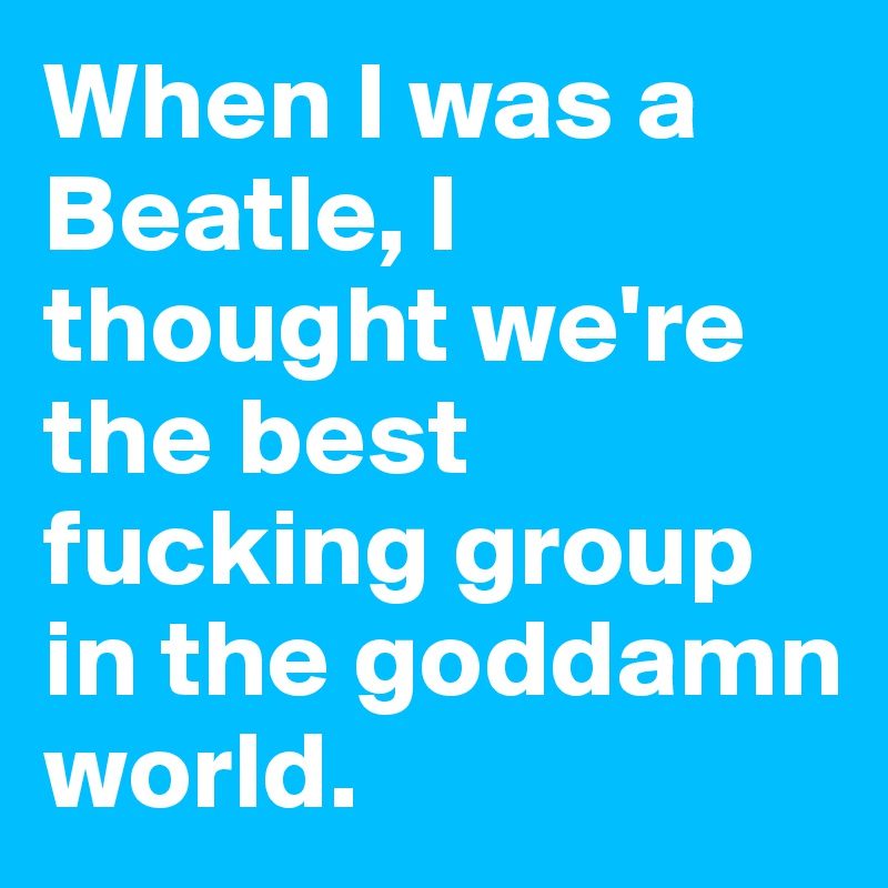 When I was a Beatle, I thought we're the best fucking group in the goddamn world.
