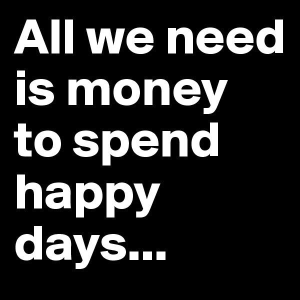 All we need is money to spend happy days...