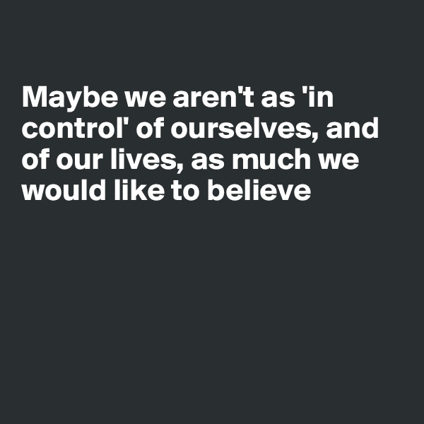 Maybe we aren't as 'in control' of ourselves, and of our lives, as much we would like to believe