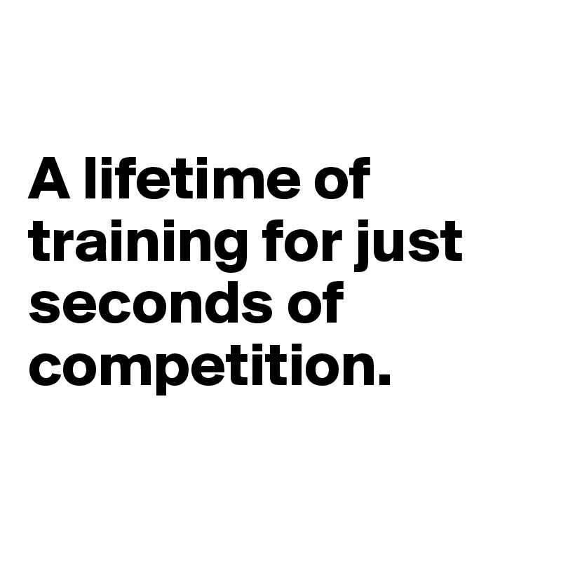 A lifetime of training for just seconds of competition.