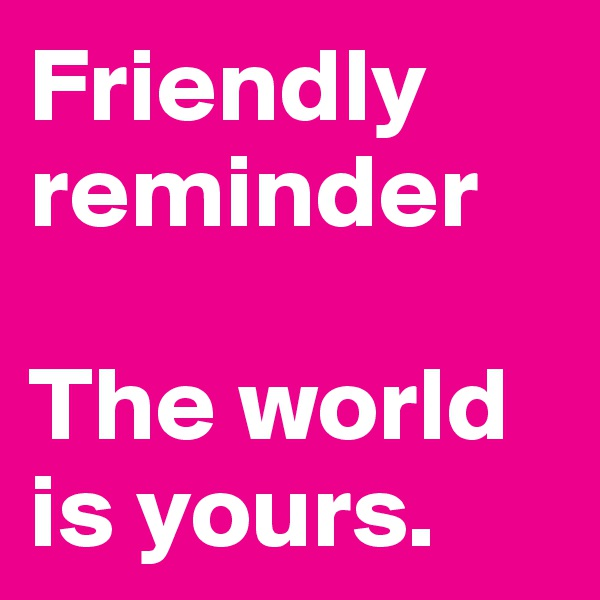 Friendly reminder  The world is yours.