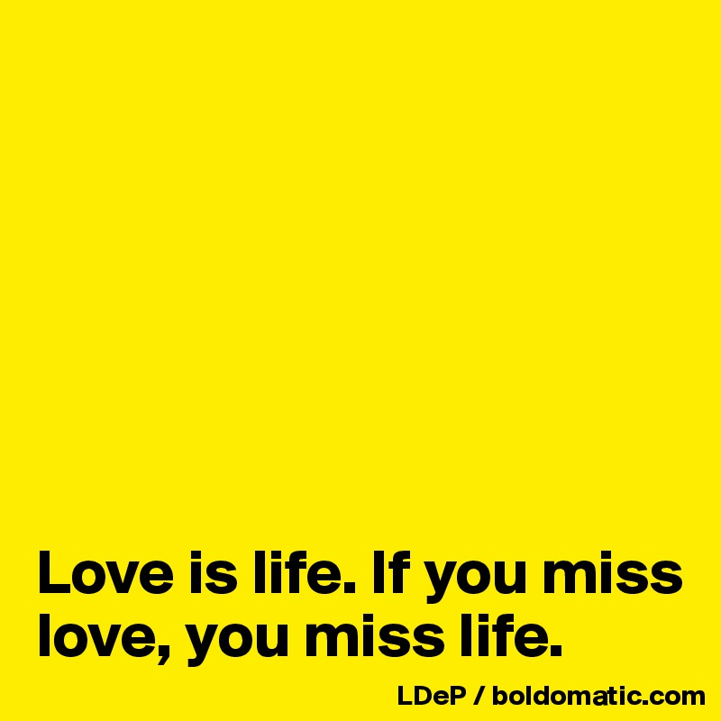 Love is life. If you miss love, you miss life.