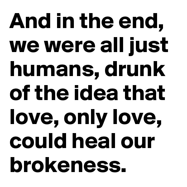 And in the end, we were all just humans, drunk of the idea that love, only love, could heal our brokeness.