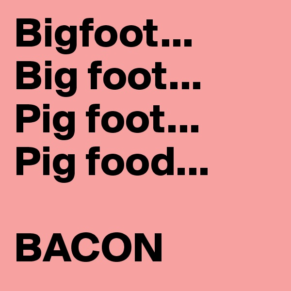 Bigfoot...  Big foot...  Pig foot... Pig food...   BACON
