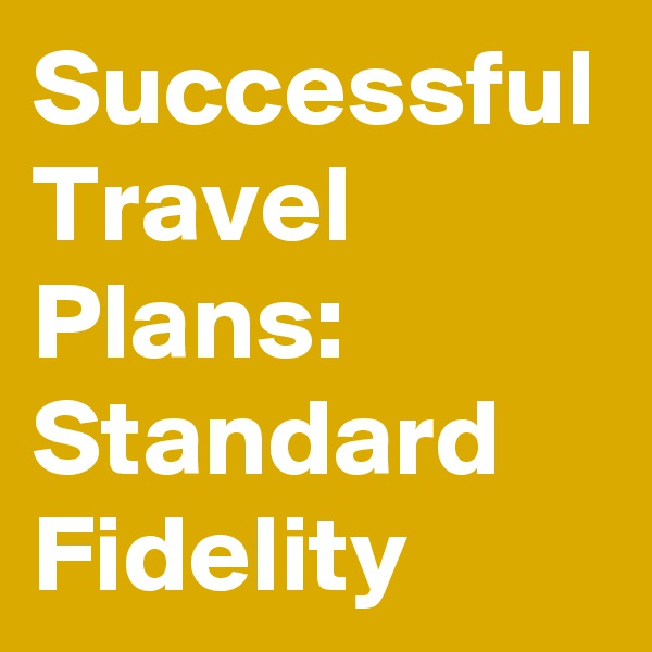 Successful Travel Plans: Standard Fidelity