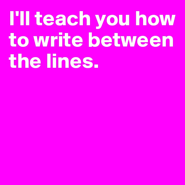I'll teach you how to write between the lines.