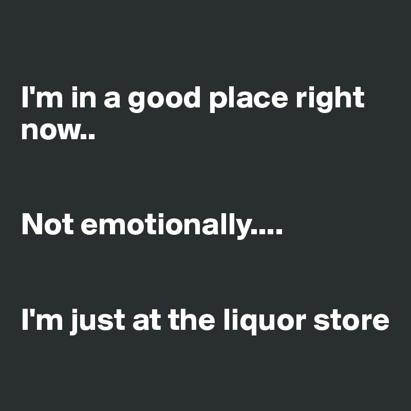 I'm in a good place right now..   Not emotionally....   I'm just at the liquor store