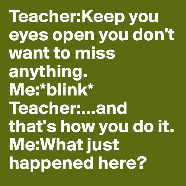 Teacher:Keep you eyes open you don't want to miss anything. Me:*blink* Teacher:...and that's how you do it. Me:What just happened here?