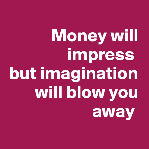Money will impress  but imagination will blow you away