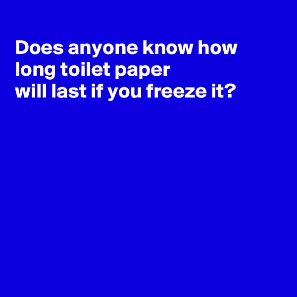 Does anyone know how long toilet paper  will last if you freeze it?