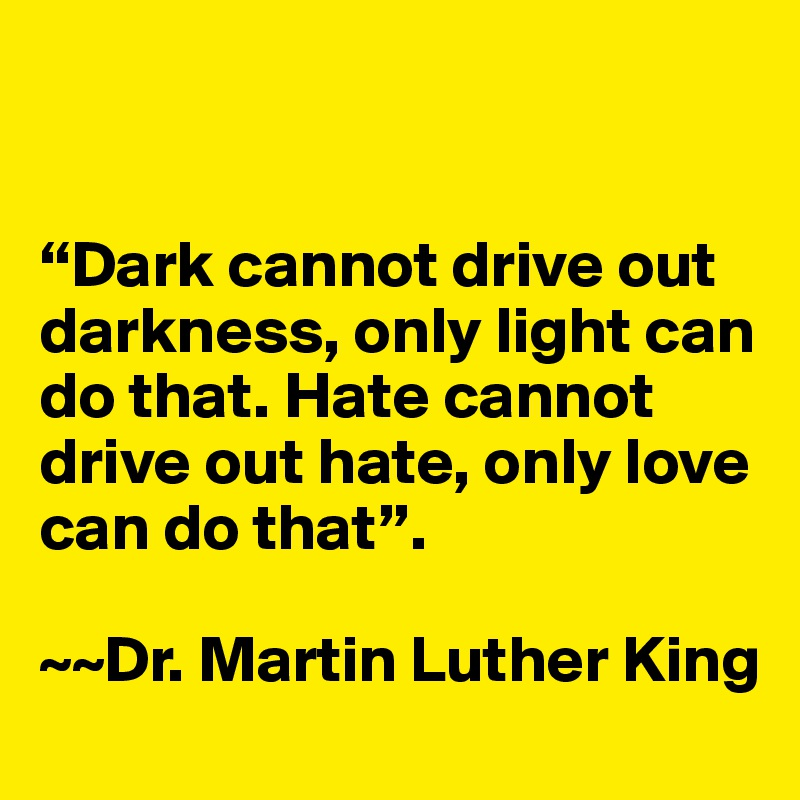 martin luther king darkness cannot drive out darkness only light can do that Martin luther king jr — 'darkness cannot drive out darkness: only light can do that hate cannot drive out hate: only love can do that.