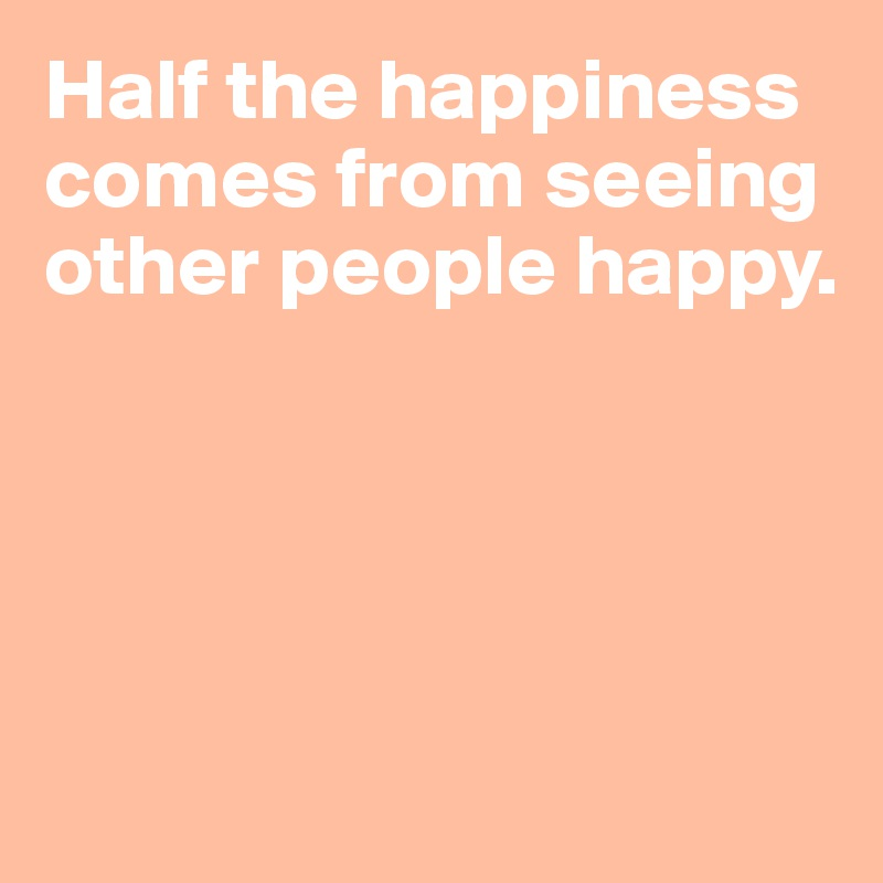 Half the happiness comes from seeing other people happy.