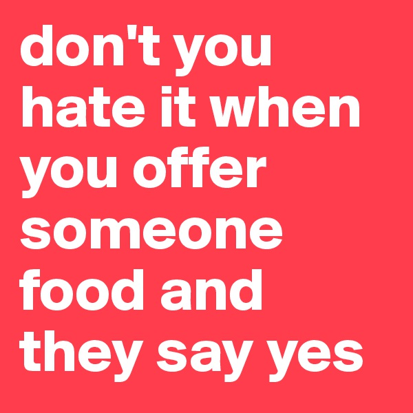don't you hate it when you offer someone food and they say yes