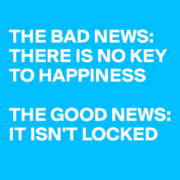 THE BAD NEWS: THERE IS NO KEY TO HAPPINESS  THE GOOD NEWS: IT ISN'T LOCKED