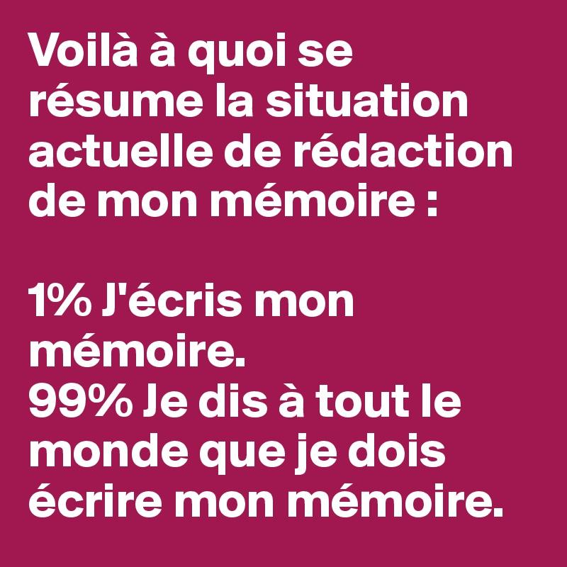 Voilà à quoi se résume la situation actuelle de rédaction de mon mémoire :  1% J'écris mon mémoire. 99% Je dis à tout le monde que je dois écrire mon mémoire.
