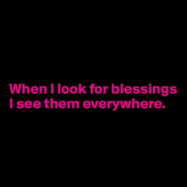 When I look for blessings  I see them everywhere.