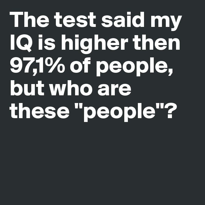 The test said my IQ is higher then 97,1% of people, but who are