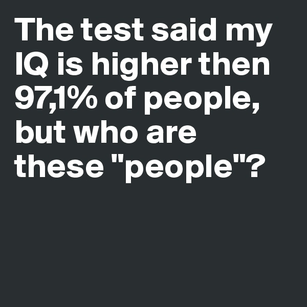 "The test said my IQ is higher then 97,1% of people, but who are these ""people""?"