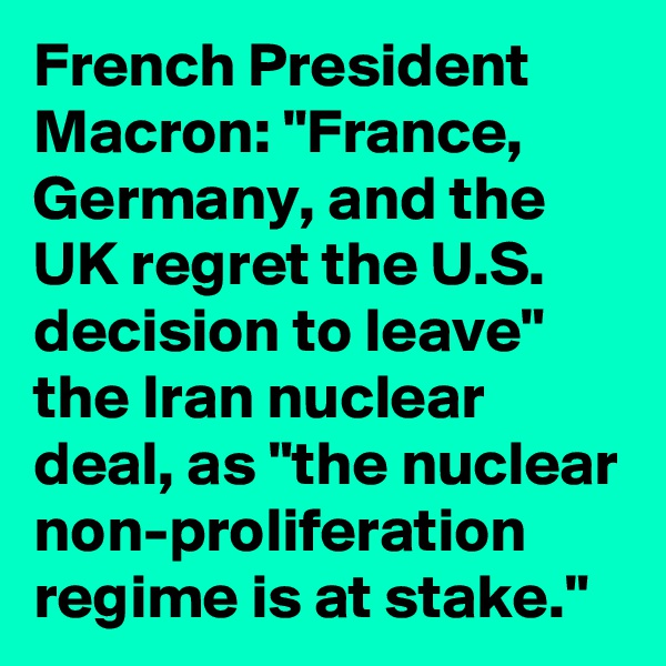 "French President Macron: ""France, Germany, and the UK regret the U.S. decision to leave"" the Iran nuclear deal, as ""the nuclear non-proliferation regime is at stake."""