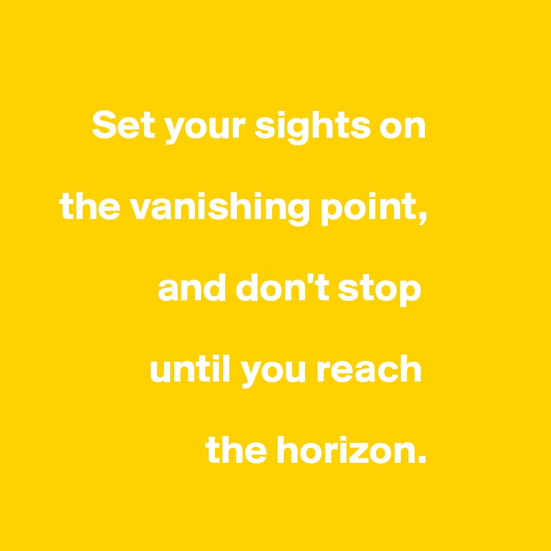 Set your sights on      the vanishing point,                  and don't stop                  until you reach                        the horizon.