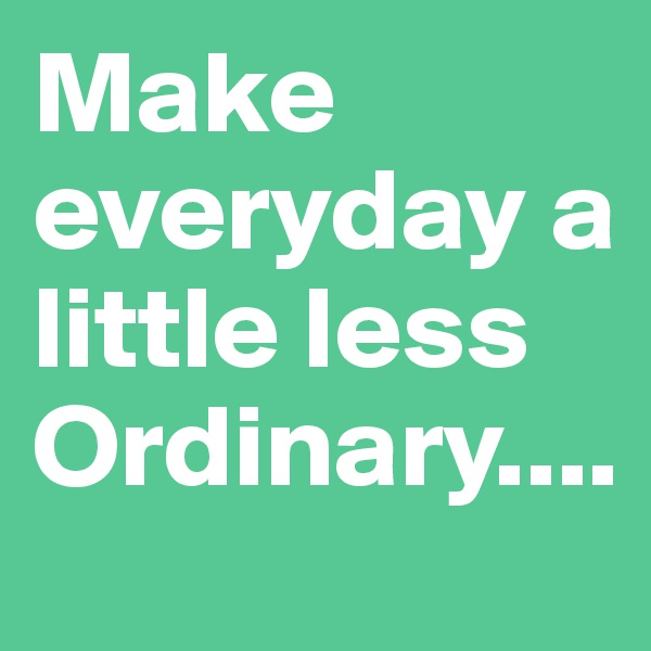 Make everyday a little less Ordinary....