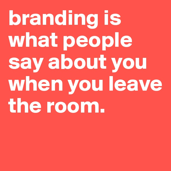 branding is what people say about you when you leave the room.