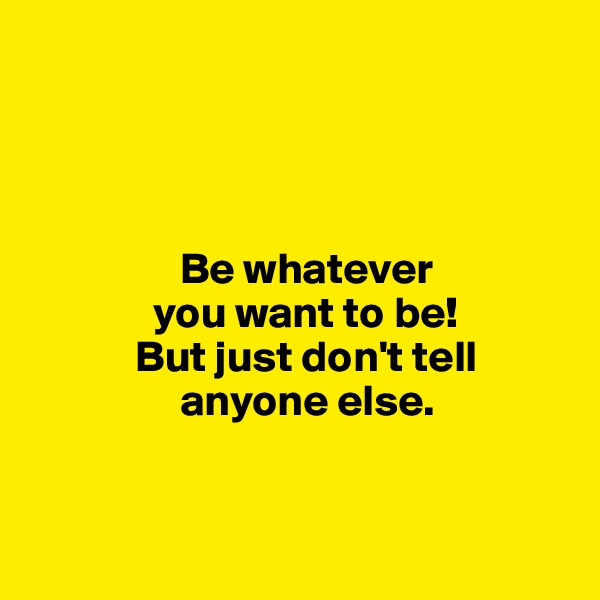 Be whatever               you want to be!             But just don't tell                        anyone else.