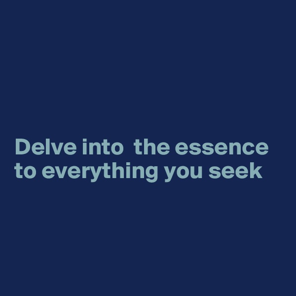 Delve into  the essence to everything you seek