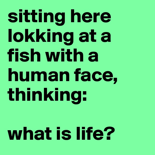 sitting here lokking at a fish with a human face, thinking:  what is life?