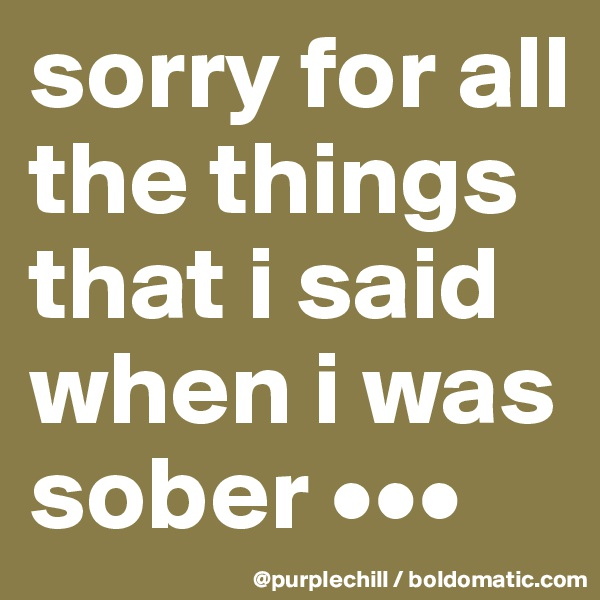 sorry for all the things that i said when i was sober •••