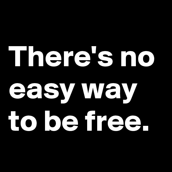There's no easy way to be free.