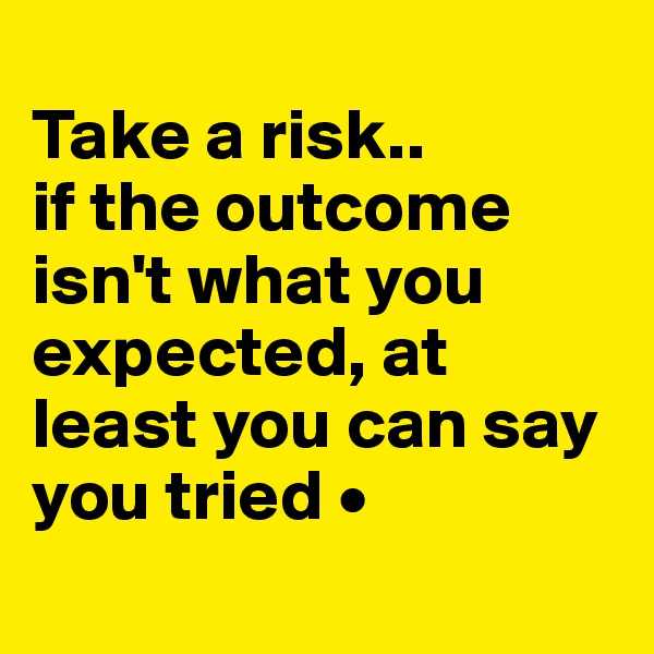 Take a risk.. if the outcome isn't what you expected, at least you can say you tried •