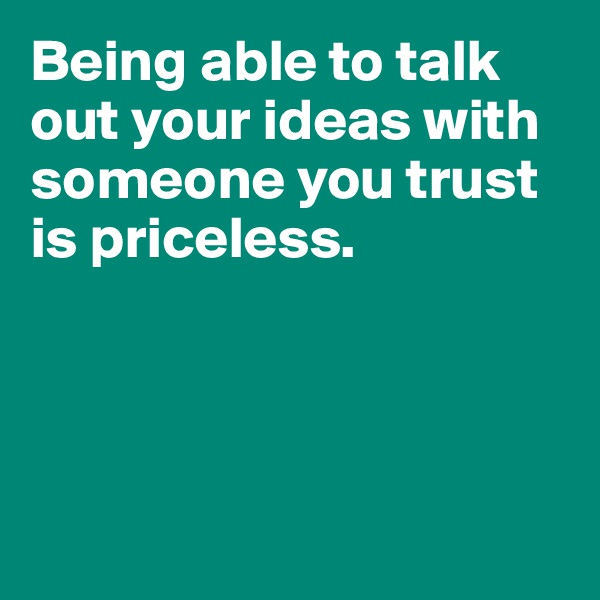 Being able to talk out your ideas with someone you trust is priceless.