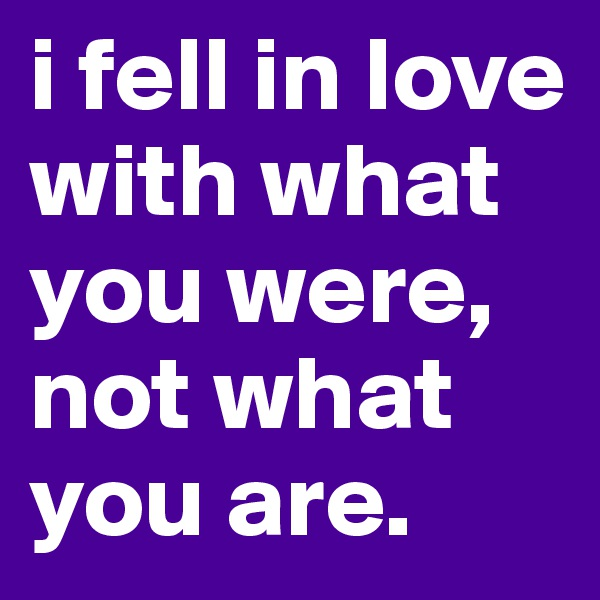 i fell in love with what you were, not what you are.