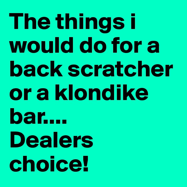 The things i would do for a back scratcher    or a klondike bar.... Dealers choice!