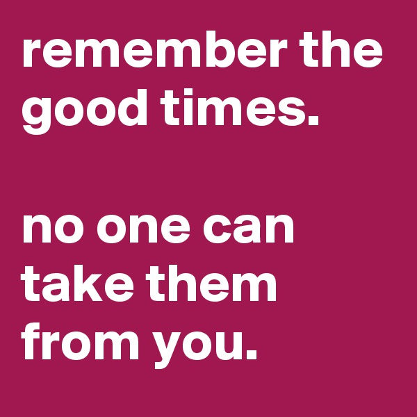remember the good times.  no one can take them from you.