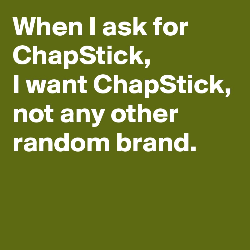 When I ask for ChapStick, I want ChapStick, not any other random brand.