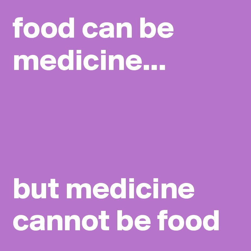 food can be medicine...    but medicine cannot be food