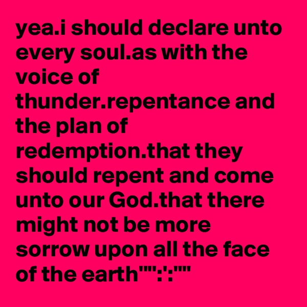 yea.i should declare unto every soul.as with the voice of thunder.repentance and the plan of redemption.that they should repent and come unto our God.that there might not be more sorrow upon all the face of the earth'''':':""""