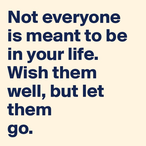 Not everyone is meant to be in your life. Wish them well, but let them go.